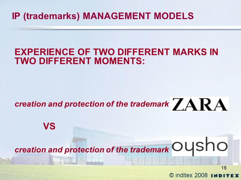 16 IP (trademarks) MANAGEMENT MODELS EXPERIENCE OF TWO DIFFERENT MARKS IN TWO DIFFERENT MOMENTS: creation and protection of the trademark VS creation and protection of the trademark © inditex 2008