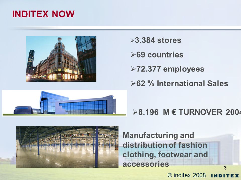 3 © inditex 2008 INDITEX NOW 3.384 stores 69 countries 72.377 employees 62 % International Sales 8.196 M TURNOVER 2004 Manufacturing and distribution of fashion clothing, footwear and accessories