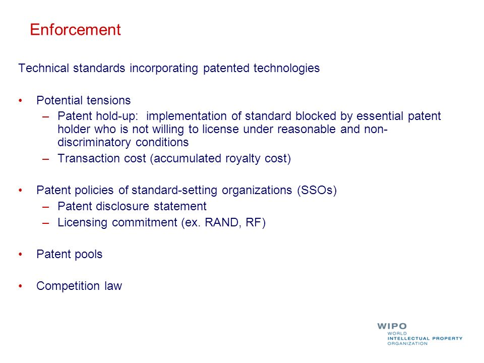 Enforcement Technical standards incorporating patented technologies Potential tensions –Patent hold-up: implementation of standard blocked by essential patent holder who is not willing to license under reasonable and non- discriminatory conditions –Transaction cost (accumulated royalty cost) Patent policies of standard-setting organizations (SSOs) –Patent disclosure statement –Licensing commitment (ex.
