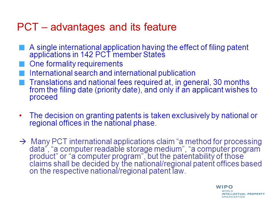 PCT – advantages and its feature A single international application having the effect of filing patent applications in 142 PCT member States One formality requirements International search and international publication Translations and national fees required at, in general, 30 months from the filing date (priority date), and only if an applicant wishes to proceed The decision on granting patents is taken exclusively by national or regional offices in the national phase.