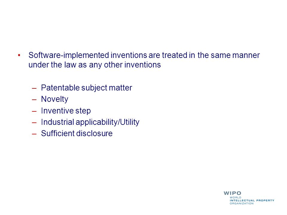 Software-implemented inventions are treated in the same manner under the law as any other inventions –Patentable subject matter –Novelty –Inventive step –Industrial applicability/Utility –Sufficient disclosure