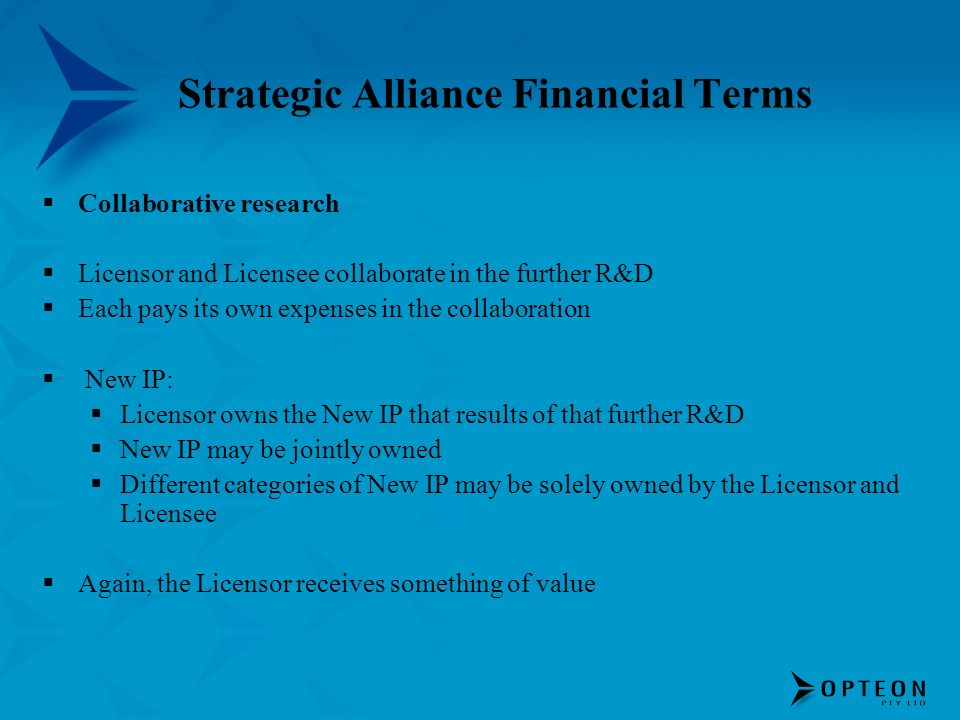 Strategic Alliance Financial Terms Collaborative research Licensor and Licensee collaborate in the further R&D Each pays its own expenses in the collaboration New IP: Licensor owns the New IP that results of that further R&D New IP may be jointly owned Different categories of New IP may be solely owned by the Licensor and Licensee Again, the Licensor receives something of value