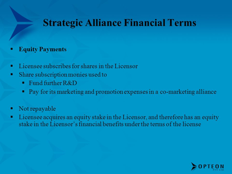 Strategic Alliance Financial Terms Equity Payments Licensee subscribes for shares in the Licensor Share subscription monies used to Fund further R&D Pay for its marketing and promotion expenses in a co-marketing alliance Not repayable Licensee acquires an equity stake in the Licensor, and therefore has an equity stake in the Licensors financial benefits under the terms of the license