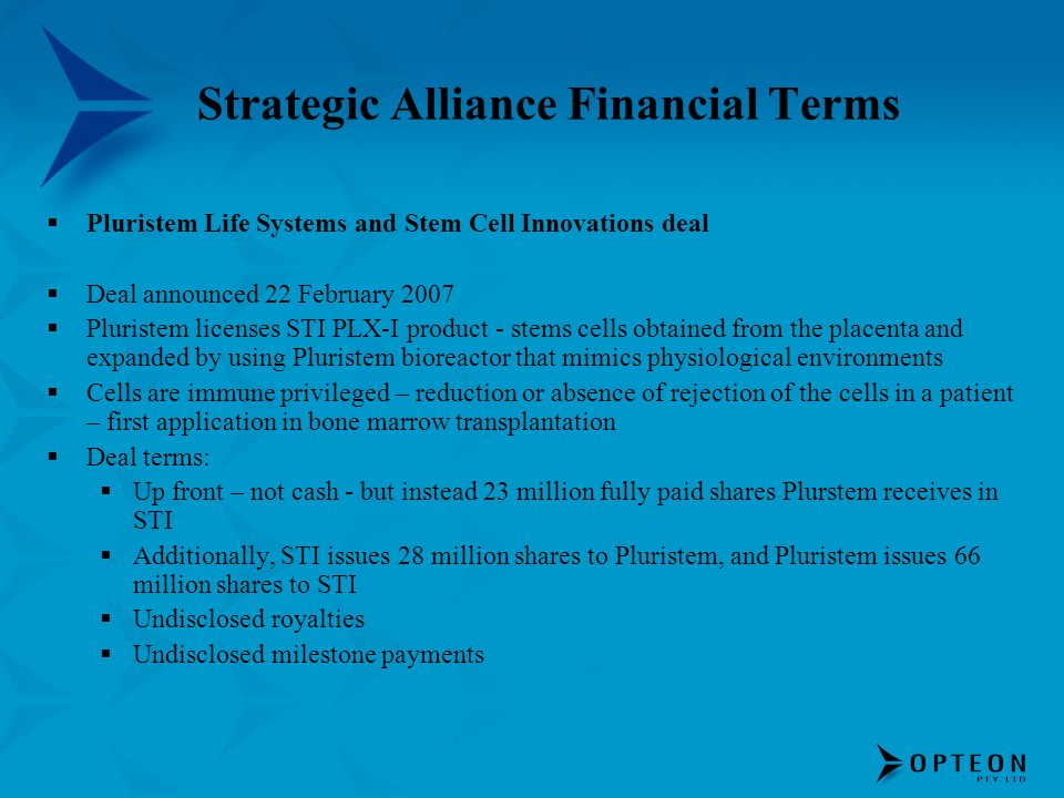 Strategic Alliance Financial Terms Pluristem Life Systems and Stem Cell Innovations deal Deal announced 22 February 2007 Pluristem licenses STI PLX-I product - stems cells obtained from the placenta and expanded by using Pluristem bioreactor that mimics physiological environments Cells are immune privileged – reduction or absence of rejection of the cells in a patient – first application in bone marrow transplantation Deal terms: Up front – not cash - but instead 23 million fully paid shares Plurstem receives in STI Additionally, STI issues 28 million shares to Pluristem, and Pluristem issues 66 million shares to STI Undisclosed royalties Undisclosed milestone payments