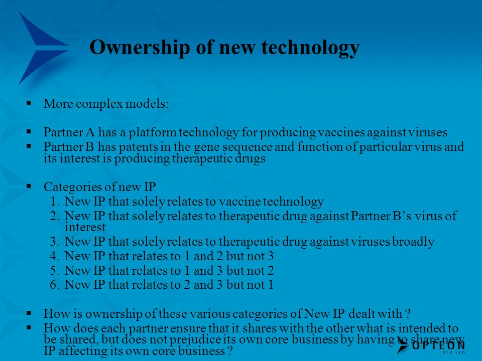 Ownership of new technology More complex models: Partner A has a platform technology for producing vaccines against viruses Partner B has patents in the gene sequence and function of particular virus and its interest is producing therapeutic drugs Categories of new IP 1.New IP that solely relates to vaccine technology 2.New IP that solely relates to therapeutic drug against Partner Bs virus of interest 3.New IP that solely relates to therapeutic drug against viruses broadly 4.New IP that relates to 1 and 2 but not 3 5.New IP that relates to 1 and 3 but not 2 6.New IP that relates to 2 and 3 but not 1 How is ownership of these various categories of New IP dealt with .