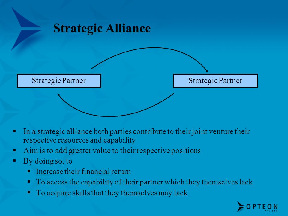 Strategic Alliance In a strategic alliance both parties contribute to their joint venture their respective resources and capability Aim is to add greater value to their respective positions By doing so, to Increase their financial return To access the capability of their partner which they themselves lack To acquire skills that they themselves may lack Strategic Partner