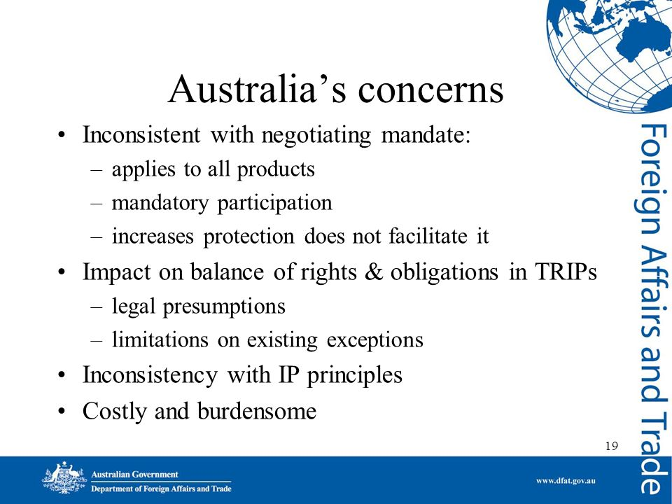 19 Australias concerns Inconsistent with negotiating mandate: –applies to all products –mandatory participation –increases protection does not facilitate it Impact on balance of rights & obligations in TRIPs –legal presumptions –limitations on existing exceptions Inconsistency with IP principles Costly and burdensome