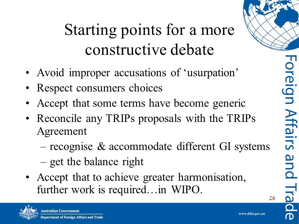 26 Starting points for a more constructive debate Avoid improper accusations of usurpation Respect consumers choices Accept that some terms have become generic Reconcile any TRIPs proposals with the TRIPs Agreement –recognise & accommodate different GI systems –get the balance right Accept that to achieve greater harmonisation, further work is required…in WIPO.