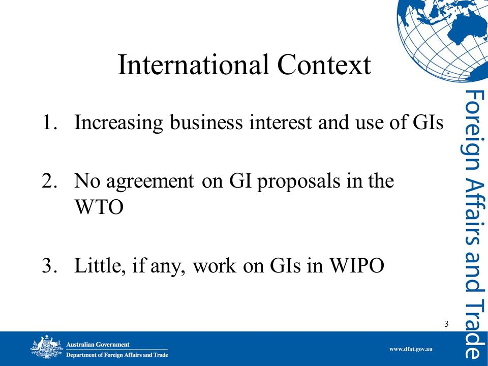 3 International Context 1.Increasing business interest and use of GIs 2.No agreement on GI proposals in the WTO 3.Little, if any, work on GIs in WIPO