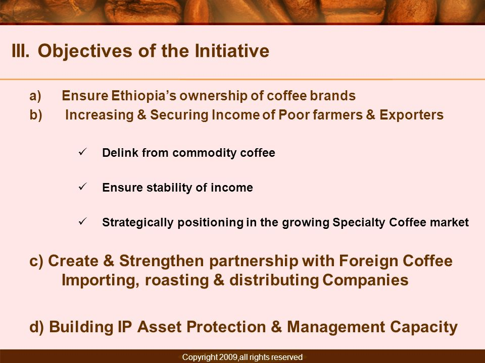 Copyright 2007, All rights reserved. III. Objectives of the Initiative a)Ensure Ethiopias ownership of coffee brands b) Increasing & Securing Income o