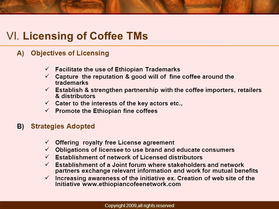 Copyright 2007, All rights reserved. VI. Licensing of Coffee TMs A)Objectives of Licensing Facilitate the use of Ethiopian Trademarks Capture the repu