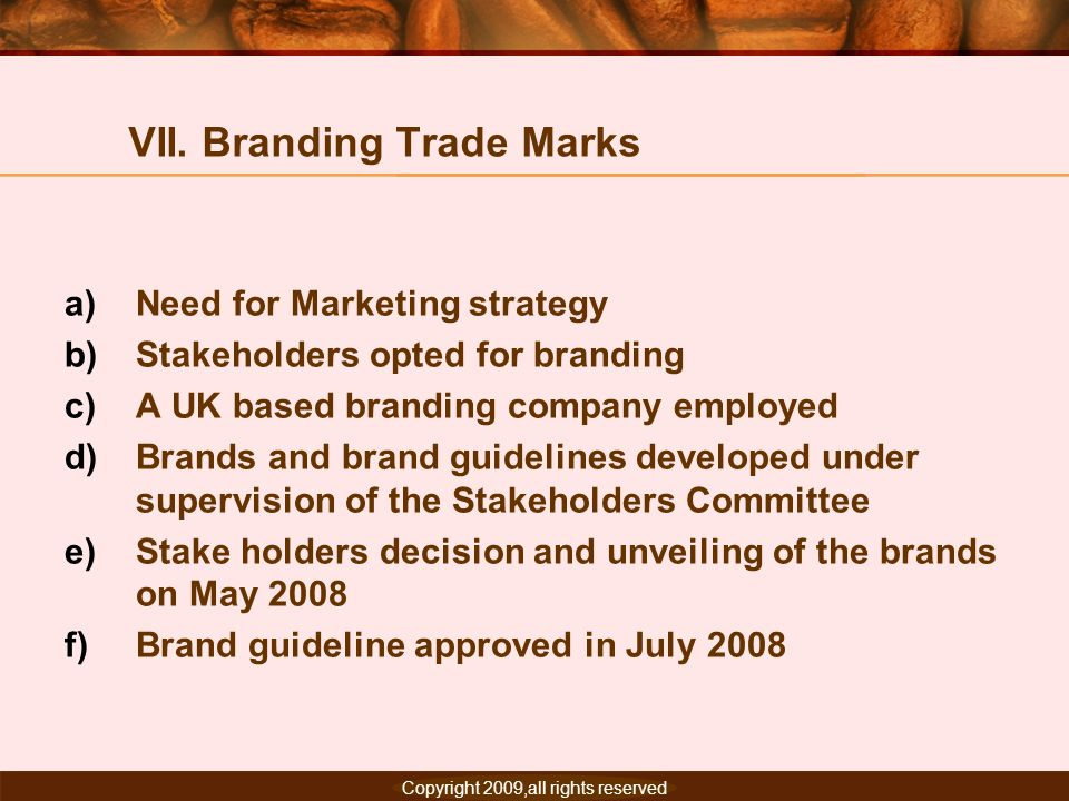 Copyright 2007, All rights reserved. VII. Branding Trade Marks a)Need for Marketing strategy b)Stakeholders opted for branding c)A UK based branding c
