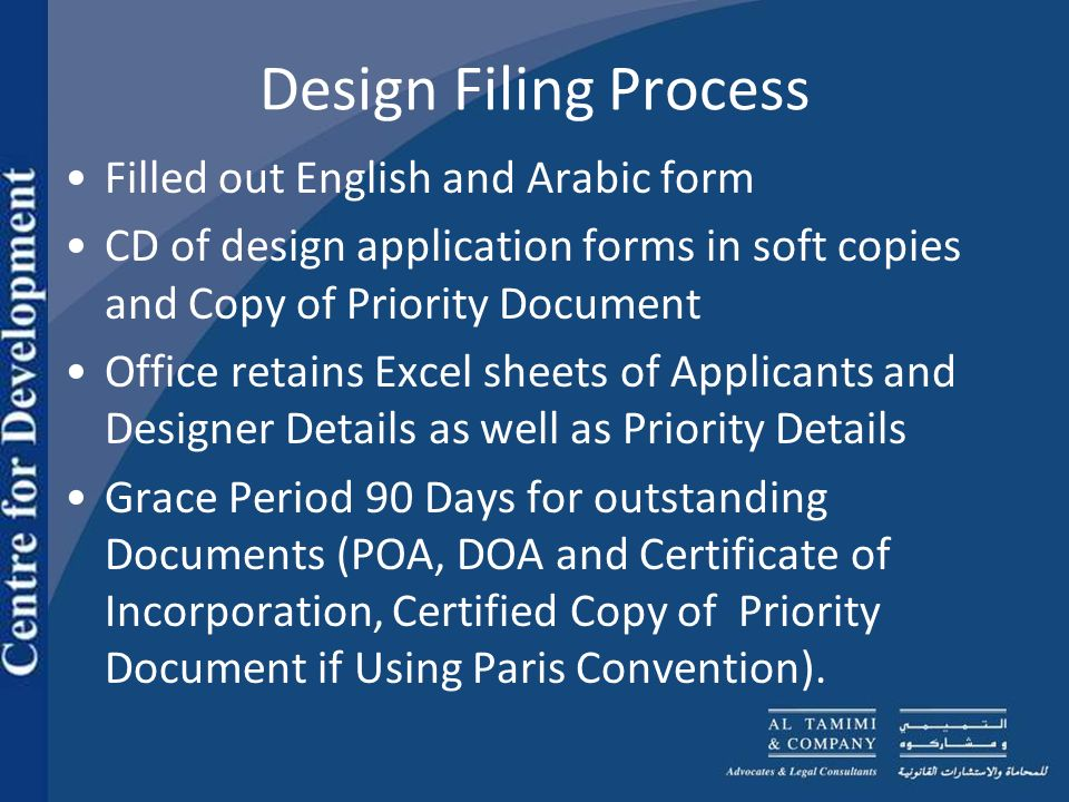 Design Filing Process Filled out English and Arabic form CD of design application forms in soft copies and Copy of Priority Document Office retains Excel sheets of Applicants and Designer Details as well as Priority Details Grace Period 90 Days for outstanding Documents (POA, DOA and Certificate of Incorporation, Certified Copy of Priority Document if Using Paris Convention).
