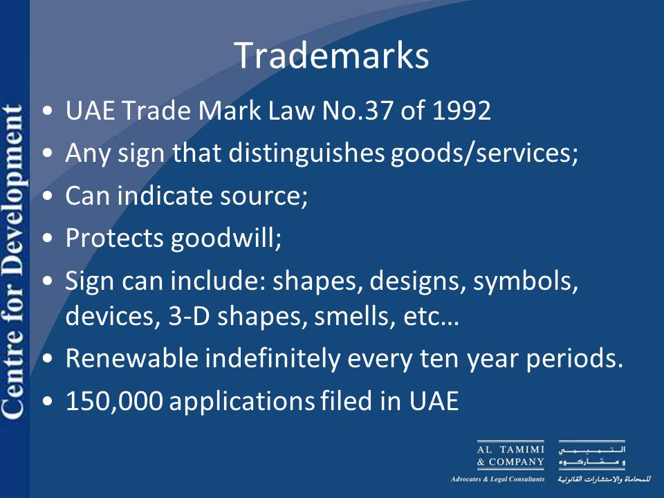 Trademarks UAE Trade Mark Law No.37 of 1992 Any sign that distinguishes goods/services; Can indicate source; Protects goodwill; Sign can include: shapes, designs, symbols, devices, 3-D shapes, smells, etc… Renewable indefinitely every ten year periods.