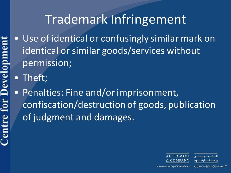 Trademark Infringement Use of identical or confusingly similar mark on identical or similar goods/services without permission; Theft; Penalties: Fine and/or imprisonment, confiscation/destruction of goods, publication of judgment and damages.