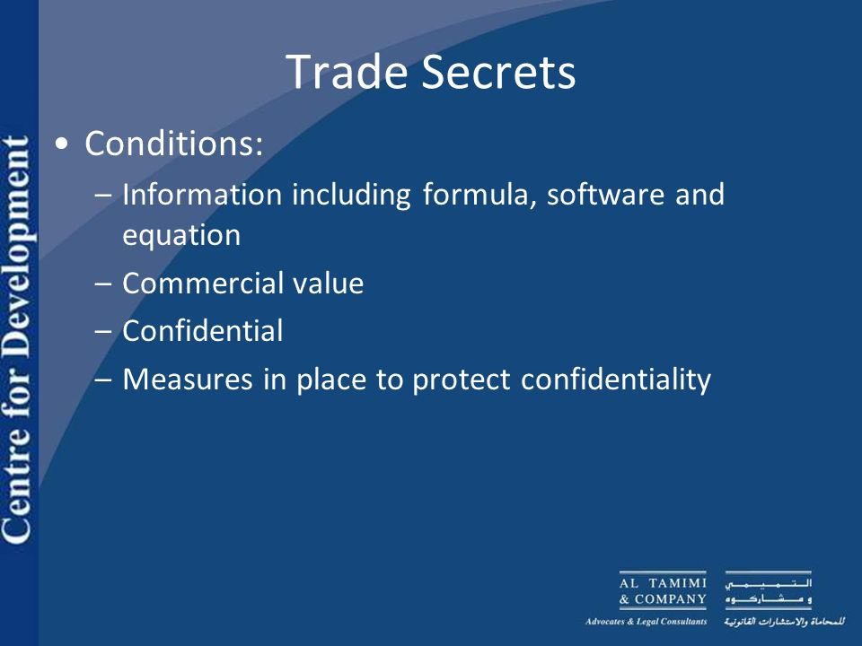Trade Secrets Conditions: –Information including formula, software and equation –Commercial value –Confidential –Measures in place to protect confidentiality