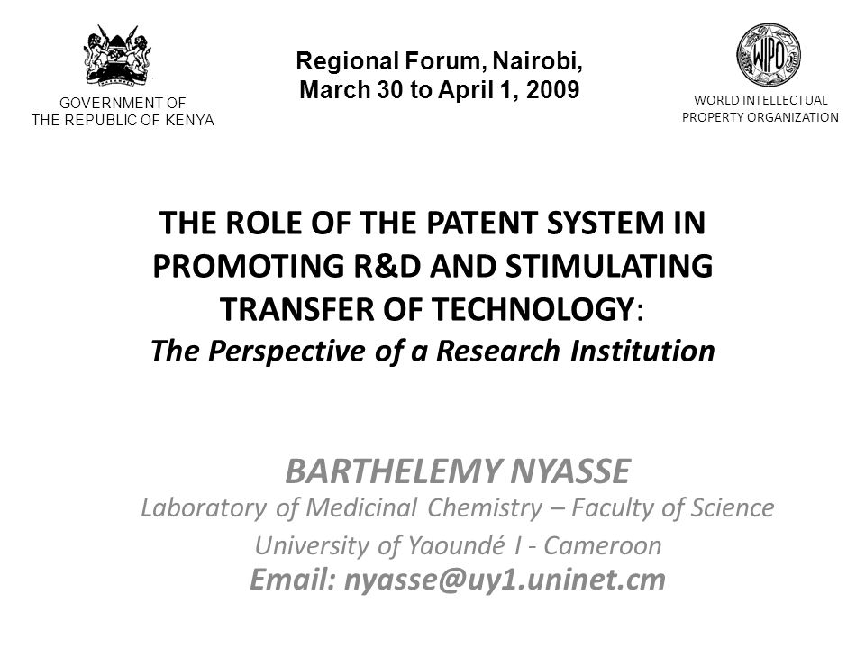 THE ROLE OF THE PATENT SYSTEM IN PROMOTING R&D AND STIMULATING TRANSFER OF TECHNOLOGY: The Perspective of a Research Institution BARTHELEMY NYASSE Laboratory of Medicinal Chemistry – Faculty of Science University of Yaoundé I - Cameroon Email: nyasse@uy1.uninet.cm GOVERNMENT OF THE REPUBLIC OF KENYA WORLD INTELLECTUAL PROPERTY ORGANIZATION Regional Forum, Nairobi, March 30 to April 1, 2009