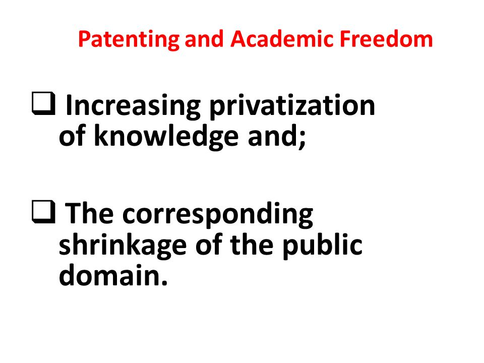 Patenting and Academic Freedom Increasing privatization of knowledge and; The corresponding shrinkage of the public domain.