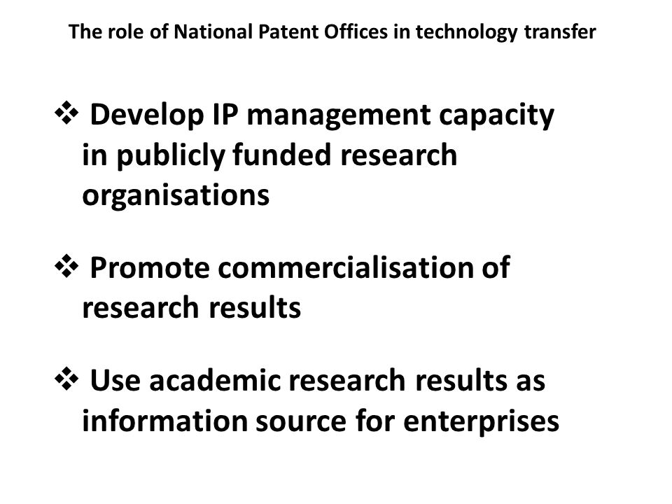 The role of National Patent Offices in technology transfer Develop IP management capacity in publicly funded research organisations Promote commercialisation of research results Use academic research results as information source for enterprises