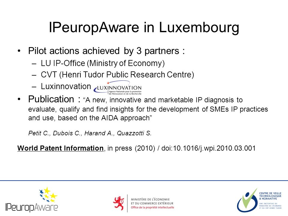 The logotype of your organization IPeuropAware in Luxembourg Pilot actions achieved by 3 partners : –LU IP-Office (Ministry of Economy) –CVT (Henri Tu