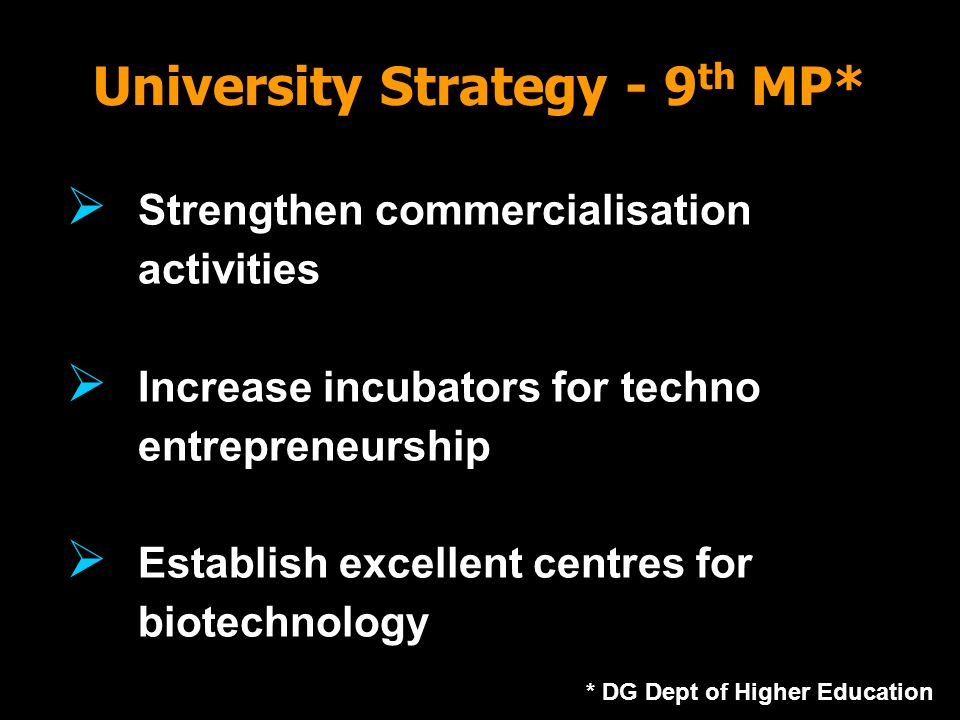 University Strategy - 9 th MP* * DG Dept of Higher Education Strengthen commercialisation activities Increase incubators for techno entrepreneurship E