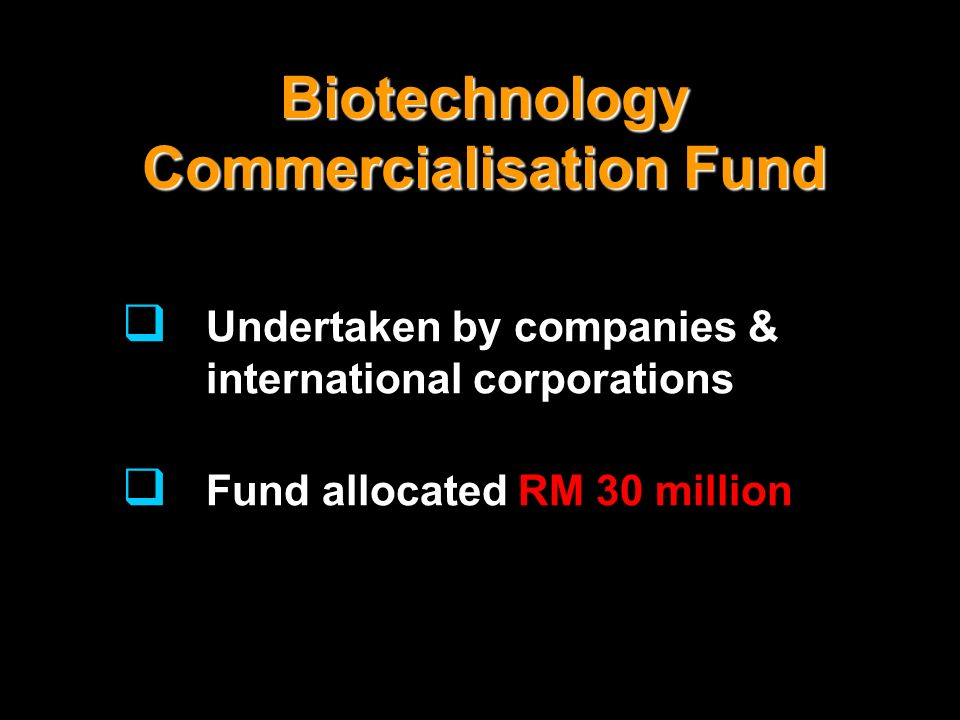 Biotechnology Commercialisation Fund Undertaken by companies & international corporations Fund allocated RM 30 million