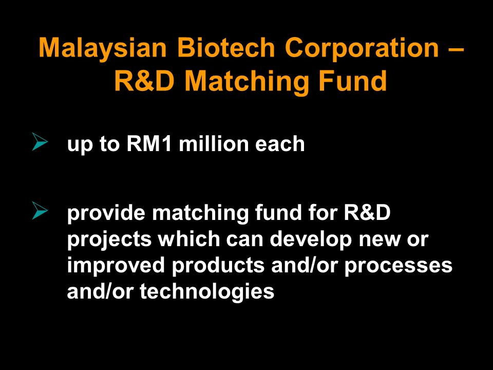 Malaysian Biotech Corporation – R&D Matching Fund up to RM1 million each provide matching fund for R&D projects which can develop new or improved prod