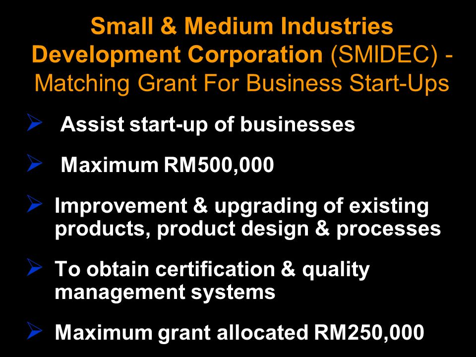 Small & Medium Industries Development Corporation (SMIDEC) - Matching Grant For Business Start-Ups Assist start-up of businesses Maximum RM500,000 Imp
