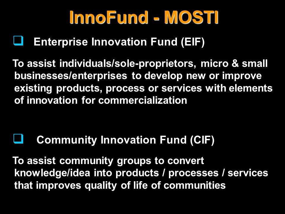 InnoFund - MOSTI Enterprise Innovation Fund (EIF) To assist individuals/sole-proprietors, micro & small businesses/enterprises to develop new or impro
