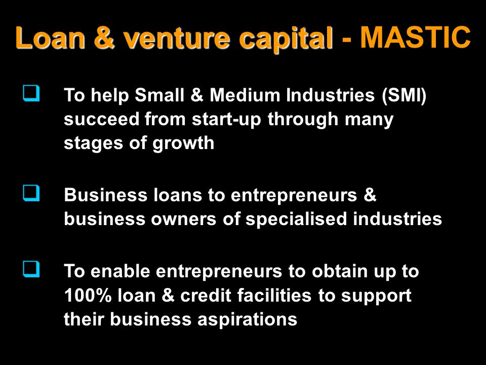 Loan & venture capital Loan & venture capital - MASTIC To help Small & Medium Industries (SMI) succeed from start-up through many stages of growth Bus