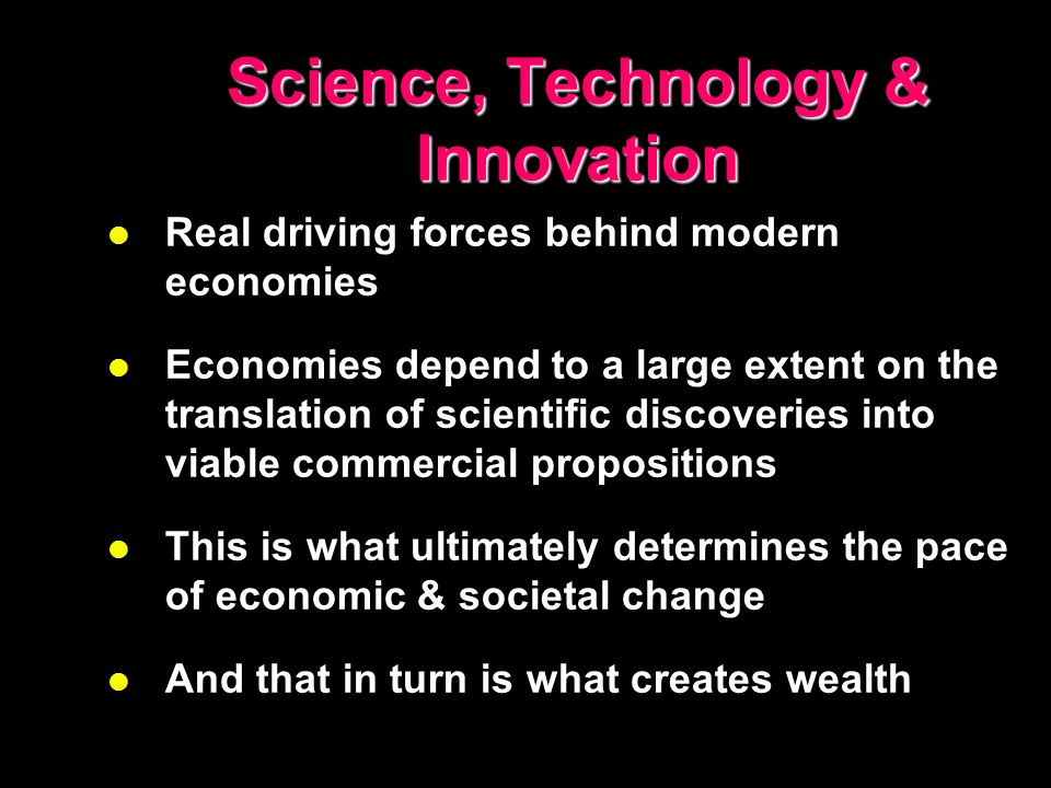 Science, Technology & Innovation l Real driving forces behind modern economies l Economies depend to a large extent on the translation of scientific d