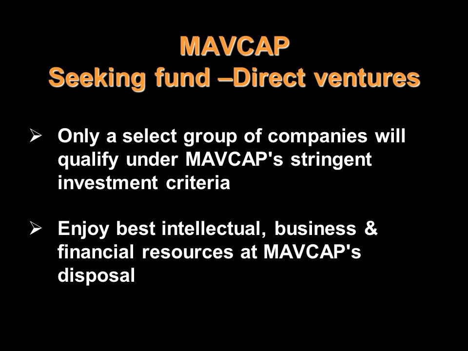 MAVCAP Seeking fund –Direct ventures Only a select group of companies will qualify under MAVCAP's stringent investment criteria Enjoy best intellectua