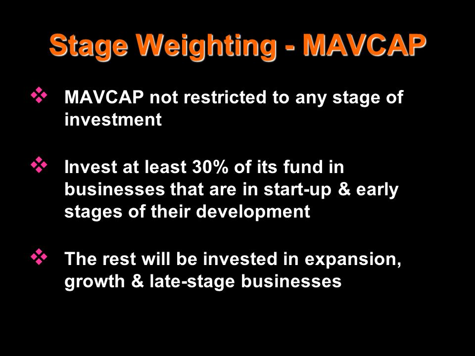Stage Weighting - MAVCAP MAVCAP not restricted to any stage of investment Invest at least 30% of its fund in businesses that are in start-up & early s