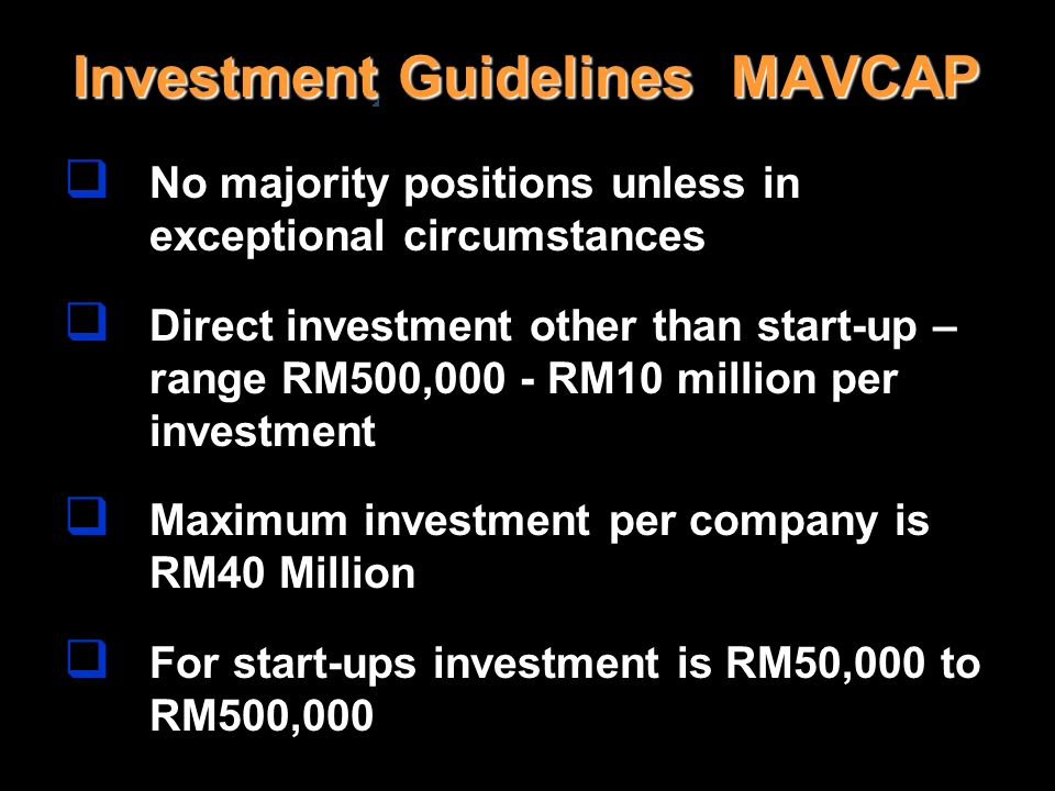 Investment Guidelines MAVCAP No majority positions unless in exceptional circumstances Direct investment other than start-up – range RM500,000 - RM10