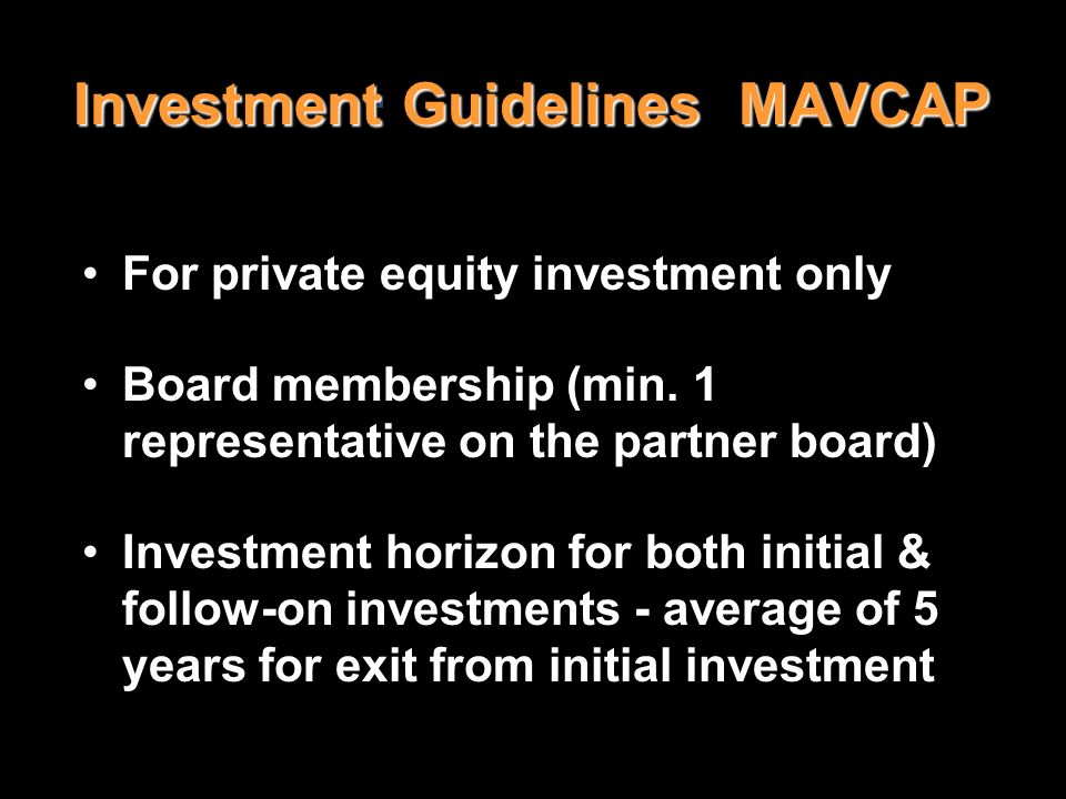 Investment Guidelines MAVCAP For private equity investment only Board membership (min. 1 representative on the partner board) Investment horizon for b
