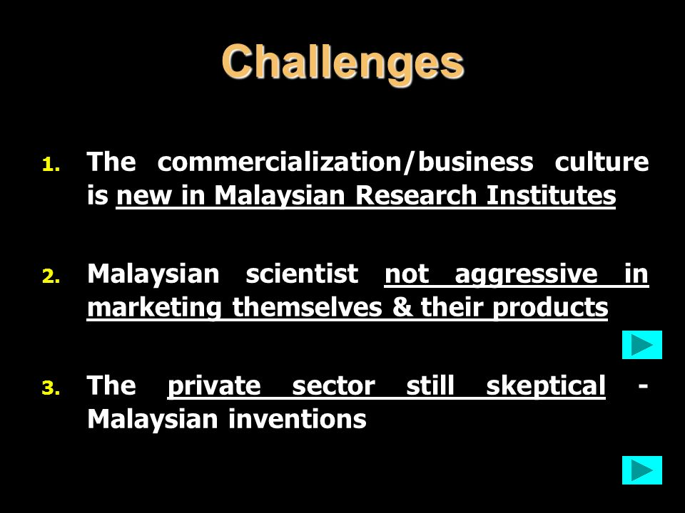 1. The commercialization/business culture is new in Malaysian Research Institutes 2. Malaysian scientist not aggressive in marketing themselves & thei