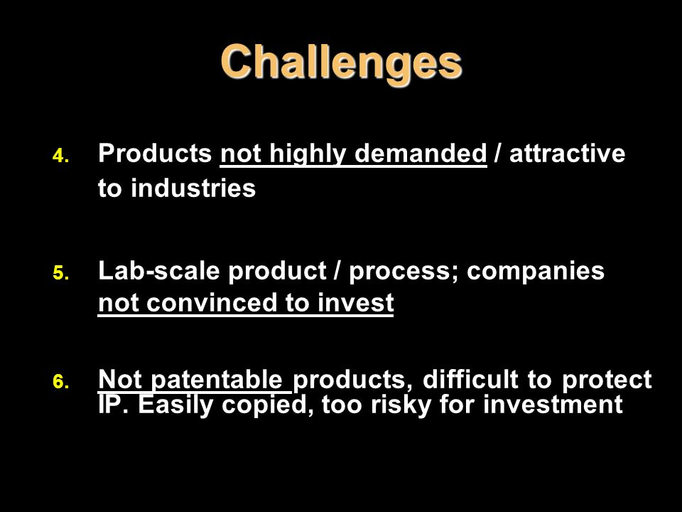 Challenges 4. Products not highly demanded / attractive to industries 5. Lab-scale product / process; companies not convinced to invest 6. Not patenta