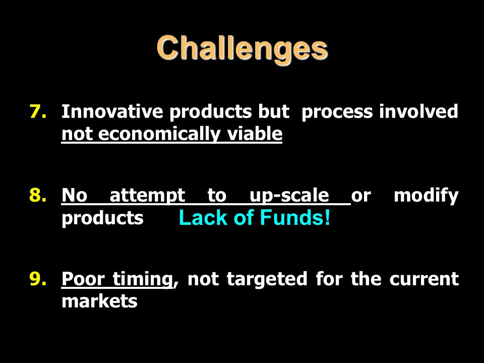Challenges 7.Innovative products but process involved not economically viable 8.No attempt to up-scale or modify products 9.Poor timing, not targeted