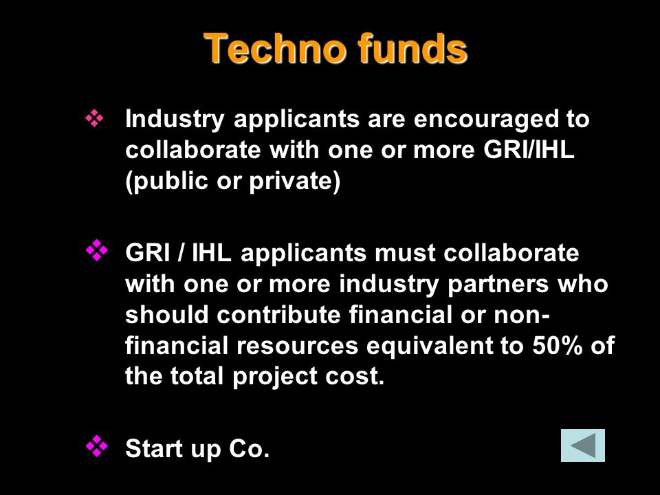 Techno funds Industry applicants are encouraged to collaborate with one or more GRI/IHL (public or private) GRI / IHL applicants must collaborate with
