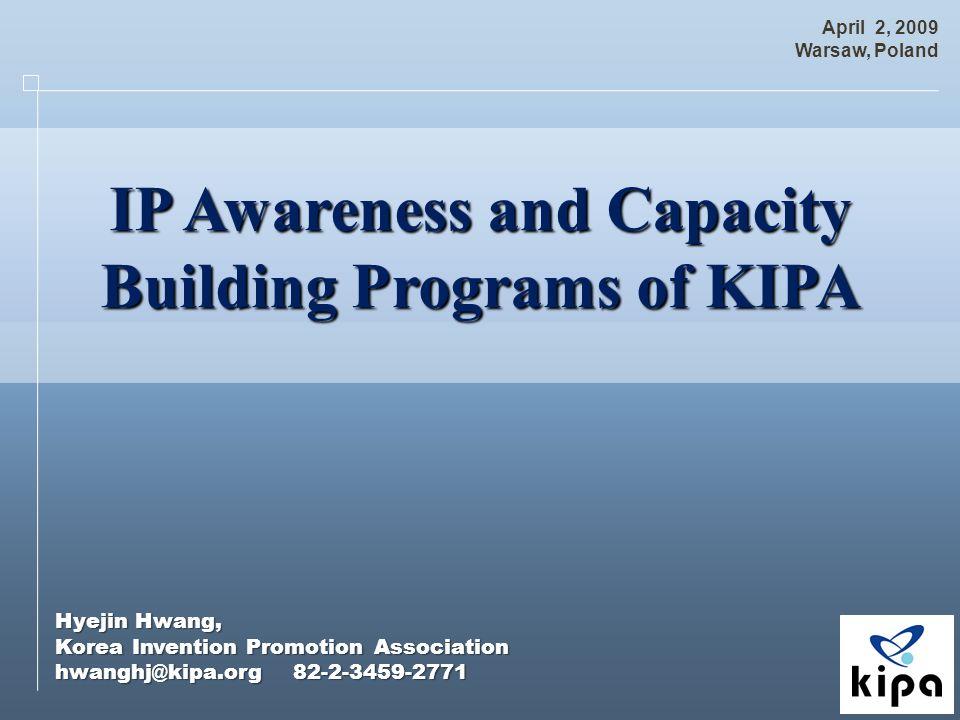 Hyejin Hwang, Korea Invention Promotion Association hwanghj@kipa.org 82-2-3459-2771 April 2, 2009 Warsaw, Poland IP Awareness and Capacity IP Awareness and Capacity Building Programs of KIPA Building Programs of KIPA