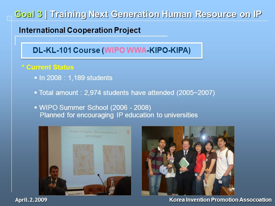 April.2.2009 Korea Invention Promotion Assocoation International Cooperation Project Goal 3 | Training Next Generation Human Resource on IP In 2008 : 1,189 students Total amount : 2,974 students have attended (2005~2007) WIPO Summer School (2006 - 2008) Planned for encouraging IP education to universities DL-KL-101 Course (WIPO WWA-KIPO-KIPA) * Current Status