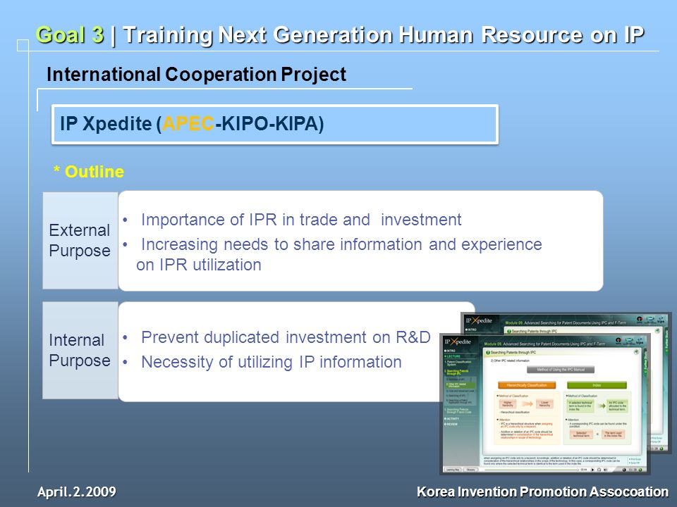 April.2.2009 Korea Invention Promotion Assocoation International Cooperation Project Goal 3 | Training Next Generation Human Resource on IP IP Xpedite (APEC-KIPO-KIPA) * Outline External Purpose Importance of IPR in trade and investment Increasing needs to share information and experience on IPR utilization Internal Purpose Prevent duplicated investment on R&D Necessity of utilizing IP information