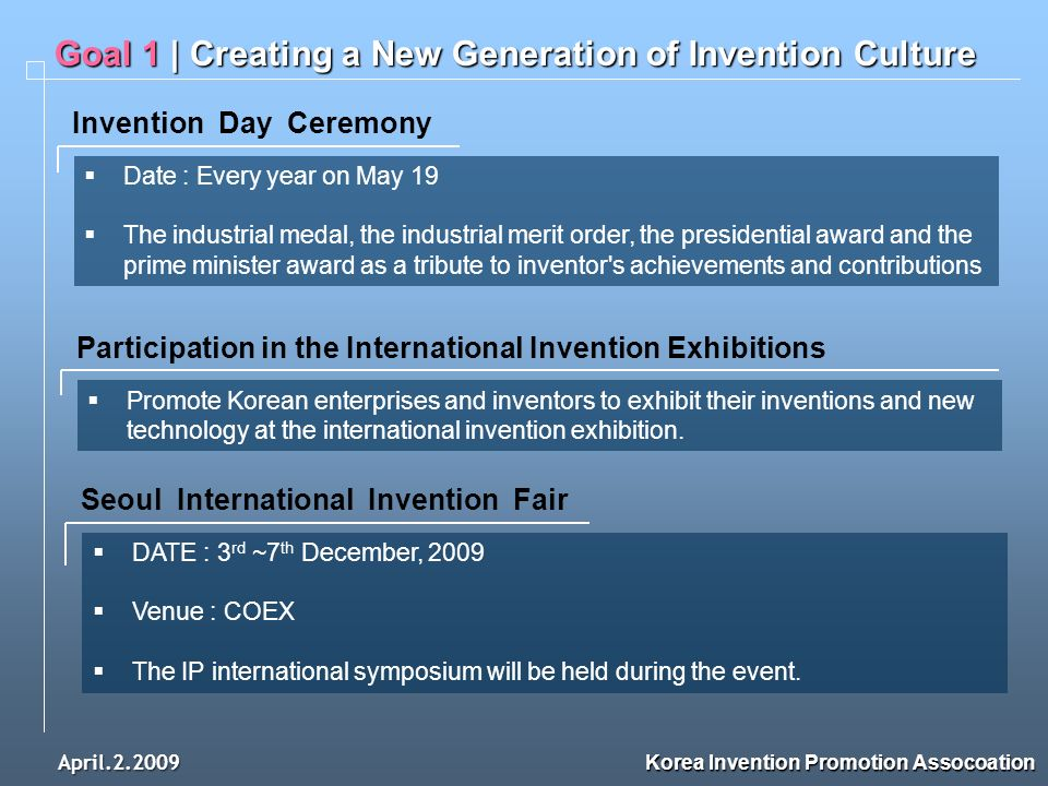 April.2.2009 Goal 1 | Creating a New Generation of Invention Culture Korea Invention Promotion Assocoation Invention Day Ceremony Date : Every year on May 19 The industrial medal, the industrial merit order, the presidential award and the prime minister award as a tribute to inventor s achievements and contributions Participation in the International Invention Exhibitions Promote Korean enterprises and inventors to exhibit their inventions and new technology at the international invention exhibition.