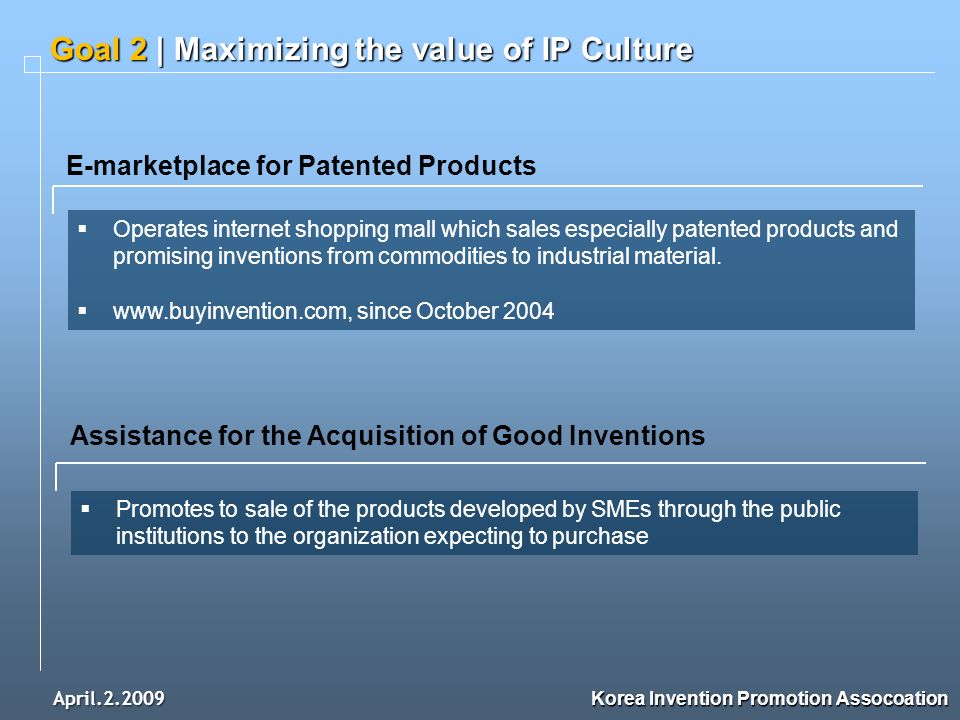 April.2.2009 Goal 2 | Maximizing the value of IP Culture Korea Invention Promotion Assocoation E-marketplace for Patented Products Operates internet shopping mall which sales especially patented products and promising inventions from commodities to industrial material.