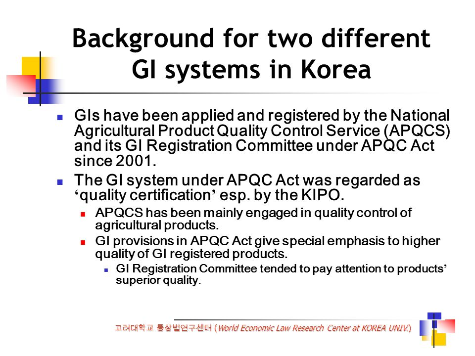 (World Economic Law Research Center at KOREA UNIV.) Background for two different GI systems in Korea GIs have been applied and registered by the National Agricultural Product Quality Control Service (APQCS) and its GI Registration Committee under APQC Act since 2001.