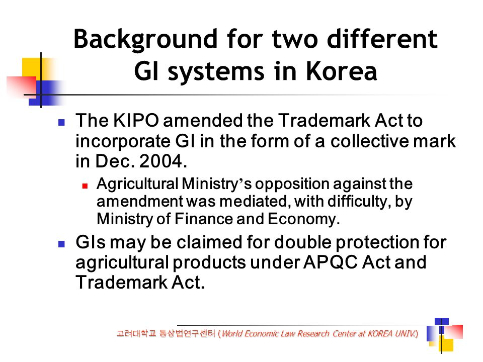 (World Economic Law Research Center at KOREA UNIV.) Background for two different GI systems in Korea The KIPO amended the Trademark Act to incorporate GI in the form of a collective mark in Dec.