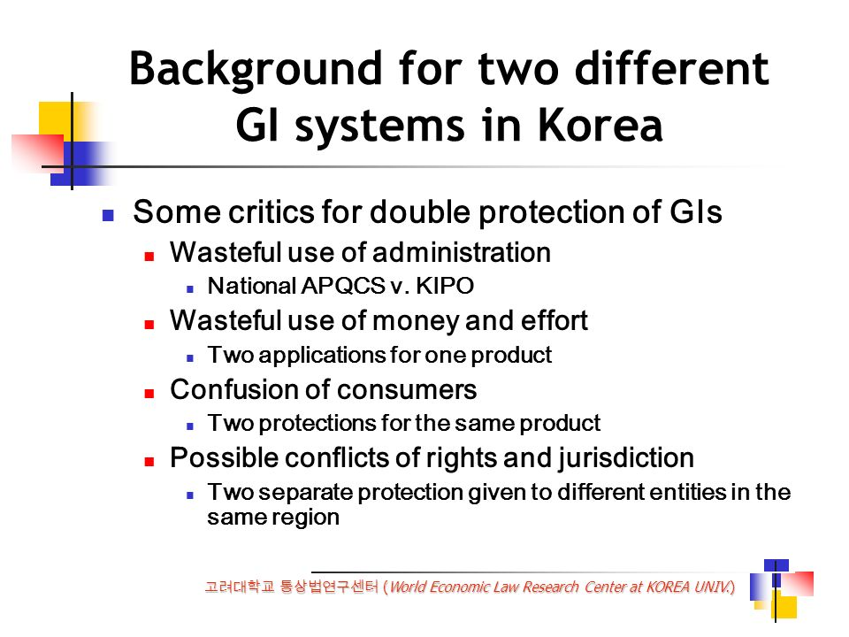 (World Economic Law Research Center at KOREA UNIV.) Background for two different GI systems in Korea Some critics for double protection of GIs Wasteful use of administration National APQCS v.