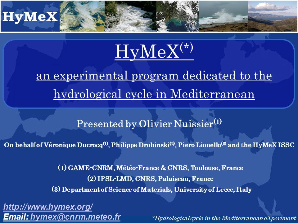 HyMeX (*) an experimental program dedicated to the hydrological cycle in Mediterranean http://www.hymex.org/ Email: hymex@cnrm.meteo.frhymex@cnrm.meteo.fr *Hydrological cycle in the Mediterranean eXperiment Presented by Olivier Nuissier (1) On behalf of Véronique Ducrocq (1), Philippe Drobinski (2), Piero Lionello (3) and the HyMeX ISSC (1) GAME-CNRM, Météo-France & CNRS, Toulouse, France (2) IPSL-LMD, CNRS, Palaiseau, France (3) Department of Science of Materials, University of Lecce, Italy