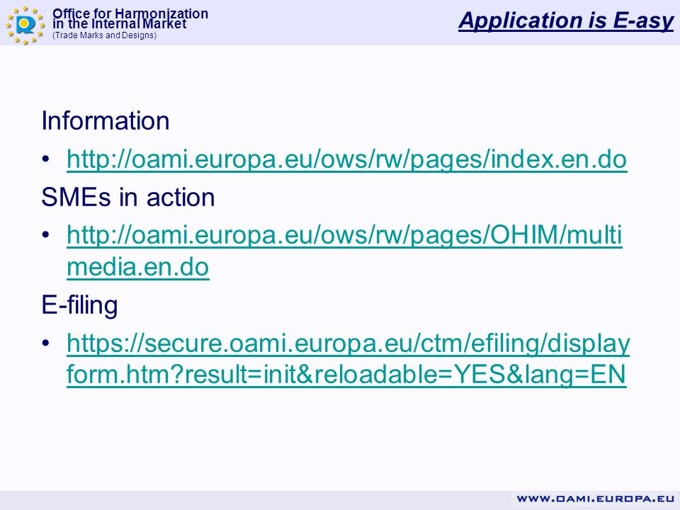 Office for Harmonization in the Internal Market (Trade Marks and Designs) Application is E-asy Information   SMEs in action   media.en.dohttp://oami.europa.eu/ows/rw/pages/OHIM/multi media.en.do E-filing   form.htm result=init&reloadable=YES&lang=ENhttps://secure.oami.europa.eu/ctm/efiling/display form.htm result=init&reloadable=YES&lang=EN