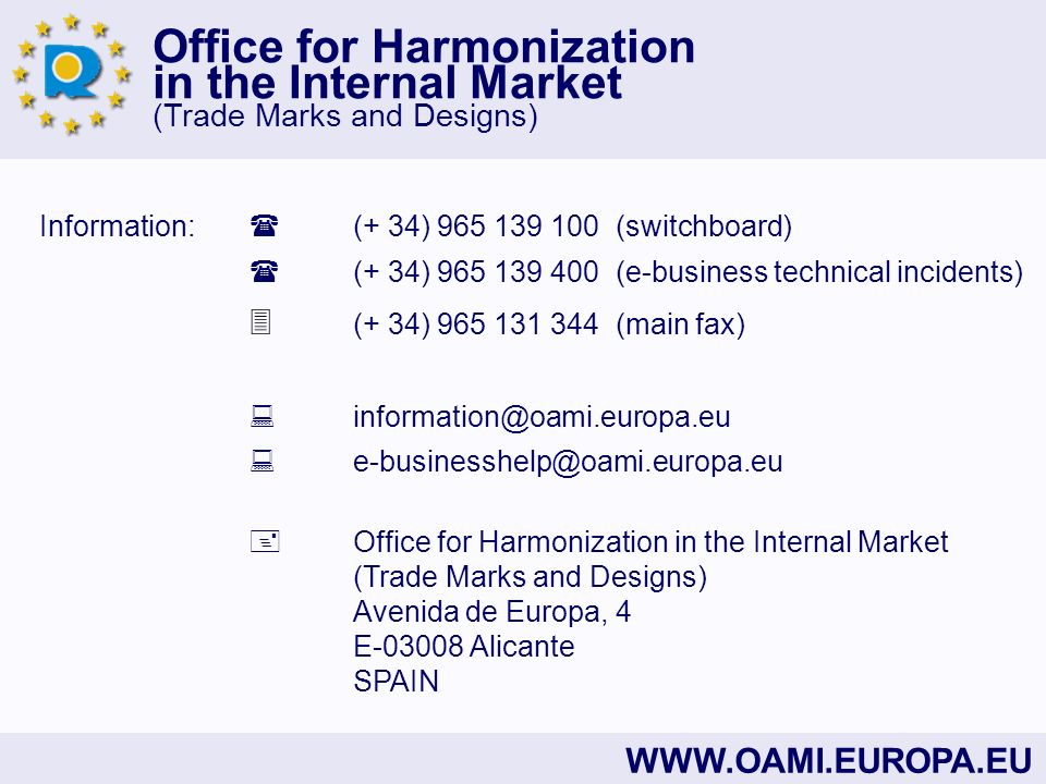 Office for Harmonization in the Internal Market (Trade Marks and Designs)   Information: (+ 34) (switchboard) (+ 34) (e-business technical incidents) (+ 34) (main fax)  Office for Harmonization in the Internal Market (Trade Marks and Designs) Avenida de Europa, 4 E Alicante SPAIN